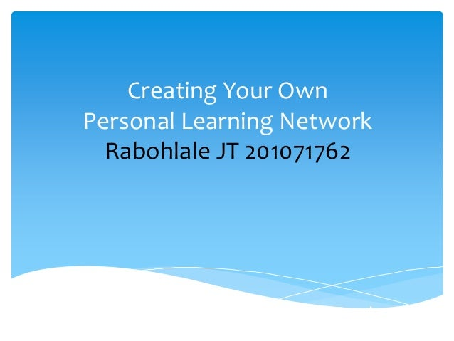Creating Your OwnPersonal Learning NetworkRabohlale JT 201071762Utilizing the Web for Personal and Professional Growth