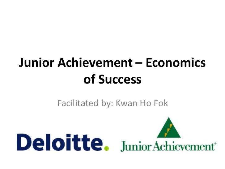 Junior Achievement – Economics           of Success      Facilitated by: Kwan Ho Fok