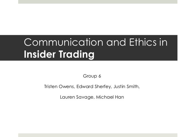 Communication and Ethics in Insider Trading <br />Group 6<br />Tristen Owens, Edward Sherfey, Justin Smith, <br />Lauren S...