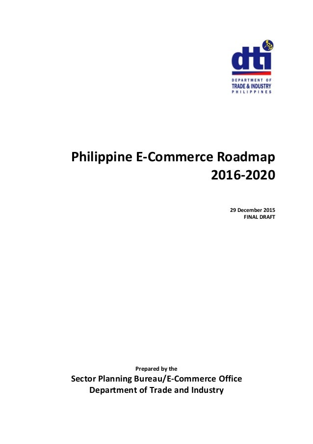Philippine E-Commerce Roadmap 2016-2020 29 December 2015 FINAL DRAFT Prepared by the Sector Planning Bureau/E-Commerce Off...