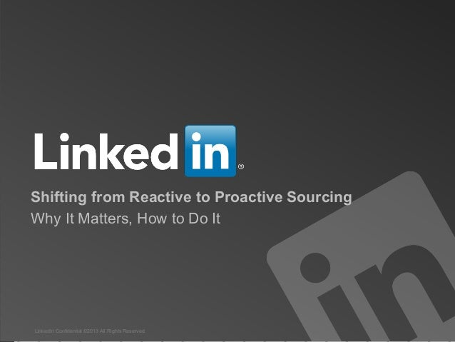 Shifting from Reactive to Proactive SourcingWhy It Matters, How to Do ItLinkedIn Confidential ©2013 All Rights Reserved   ...