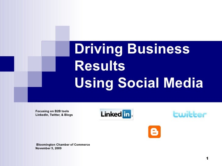 Driving Business Results Using Social Media Focusing on B2B tools LinkedIn, Twitter, & Blogs Bloomington Chamber of Commer...