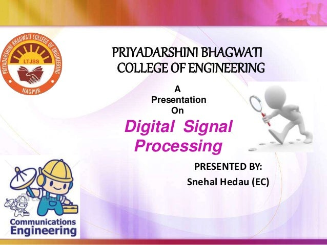 PRIYADARSHINI BHAGWATI COLLEGE OF ENGINEERING PRESENTED BY: Snehal Hedau (EC) A Presentation On Digital Signal Processing
