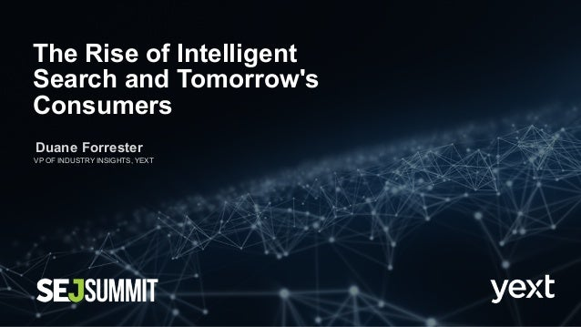 The Rise of Intelligent Search and Tomorrow's Consumers Duane Forrester VP OF INDUSTRY INSIGHTS, YEXT