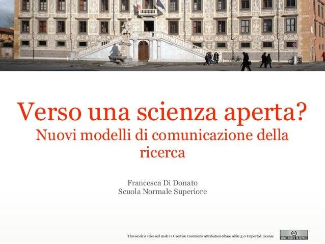 Francesca Di Donato Scuola Normale Superiore Verso una scienza aperta? Nuovi modelli di comunicazione della ricerca This w...