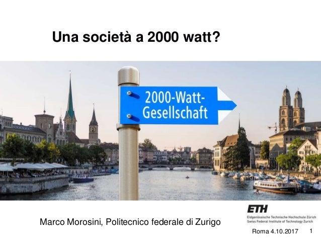1 Una società a 2000 watt? Marco Morosini, Politecnico federale di Zurigo Roma 4.10.2017