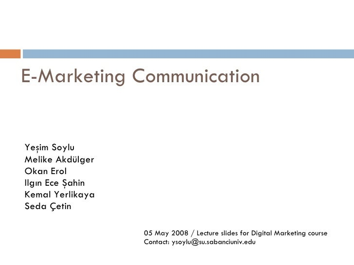 E-Marketing Communication 05 May 2008 / Lecture slides for Digital Marketing course Contact: ysoylu@su.sabanciuniv.edu Yeş...