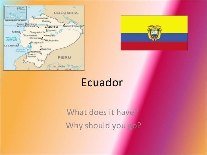 Ecuador  What does it have?  Why should you go?