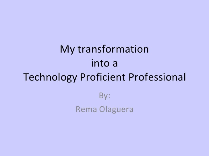 My transformation into a Technology Proficient Professional By: Rema Olaguera