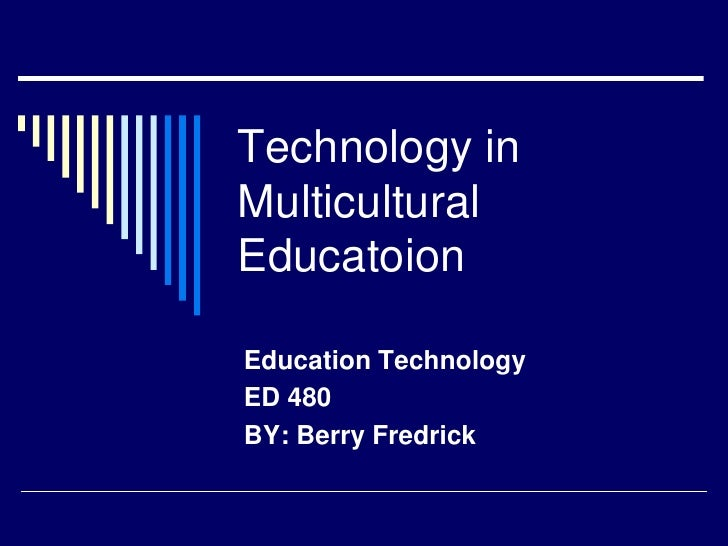 Technology inMulticulturalEducatoionEducation TechnologyED 480BY: Berry Fredrick