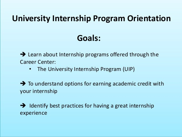 Goals:  Learn about Internship programs offered through the Career Center: • The University Internship Program (UIP)  To...