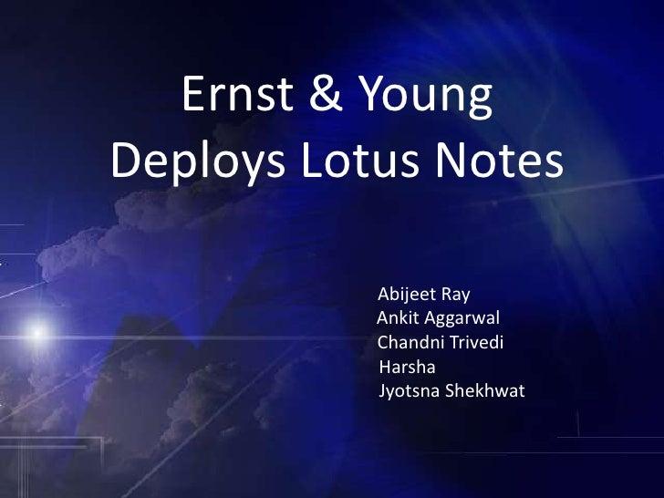 Ernst & Young Deploys Lotus Notes<br />Abijeet Ray<br />AnkitAggarwal<br />ChandniTrivedi<br />Harsha<br />JyotsnaShekhwat...