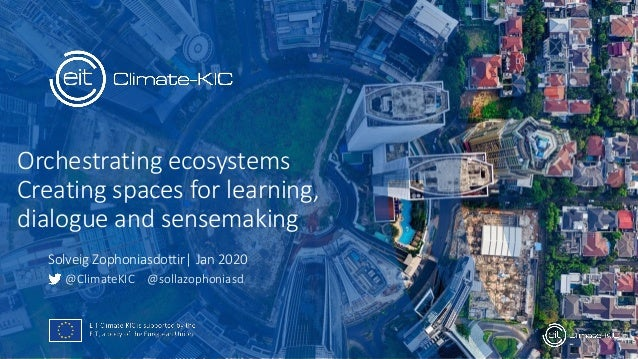 Orchestrating ecosystems Creating spaces for learning, dialogue and sensemaking @ClimateKIC @sollazophoniasd Solveig Zopho...