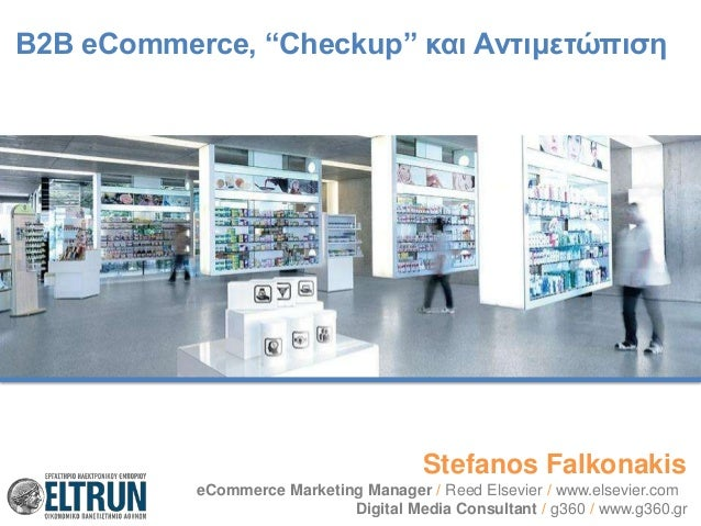 "B2B eCommerce, ""Checkup"" και Αντιμετώπιση  Stefanos Falkonakis eCommerce Marketing Manager / Reed Elsevier / www.elsevier...."