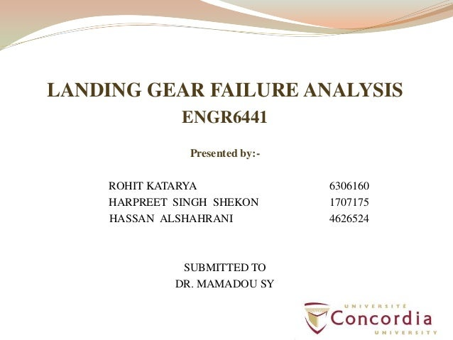LANDING GEAR FAILURE ANALYSISENGR6441Presented by:-ROHIT KATARYA 6306160HARPREET SINGH SHEKON 1707175HASSAN ALSHAHRANI 462...