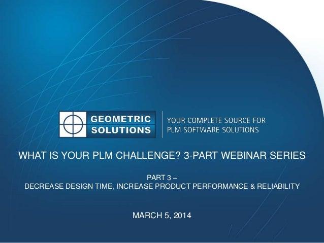 WHAT IS YOUR PLM CHALLENGE? 3-PART WEBINAR SERIES PART 3 – DECREASE DESIGN TIME, INCREASE PRODUCT PERFORMANCE & RELIABILIT...