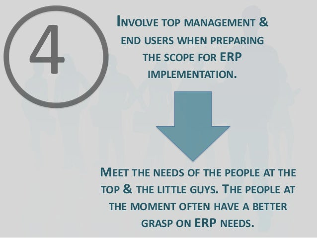 INVOLVE TOP MANAGEMENT & END USERS WHEN PREPARING THE SCOPE FOR ERP  IMPLEMENTATION.  MEET THE NEEDS OF THE PEOPLE AT THE ...