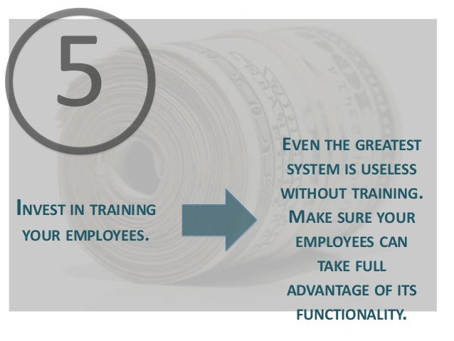 EVEN THE GREATEST SYSTEM IS USELESS  INVEST IN TRAINING YOUR EMPLOYEES.  WITHOUT TRAINING.  MAKE SURE YOUR EMPLOYEES CAN T...
