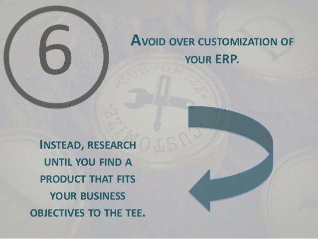 AVOID OVER CUSTOMIZATION OF YOUR ERP.  INSTEAD, RESEARCH UNTIL YOU FIND A PRODUCT THAT FITS YOUR BUSINESS OBJECTIVES TO TH...