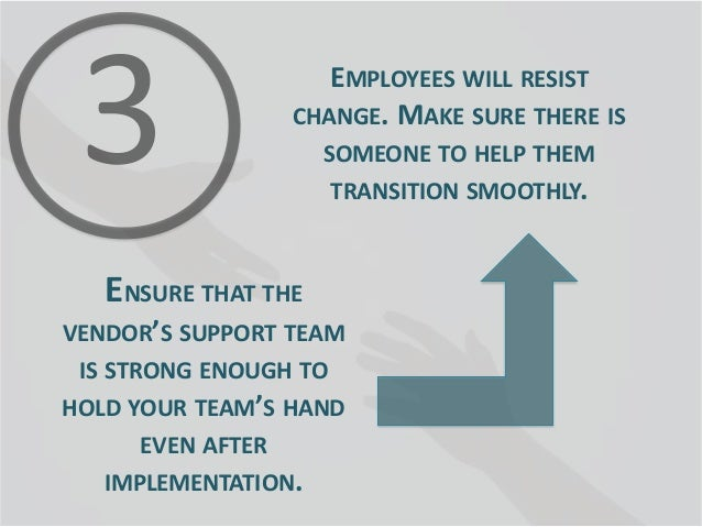 EMPLOYEES WILL RESIST CHANGE. MAKE SURE THERE IS SOMEONE TO HELP THEM TRANSITION SMOOTHLY.  ENSURE THAT THE VENDOR'S SUPPO...