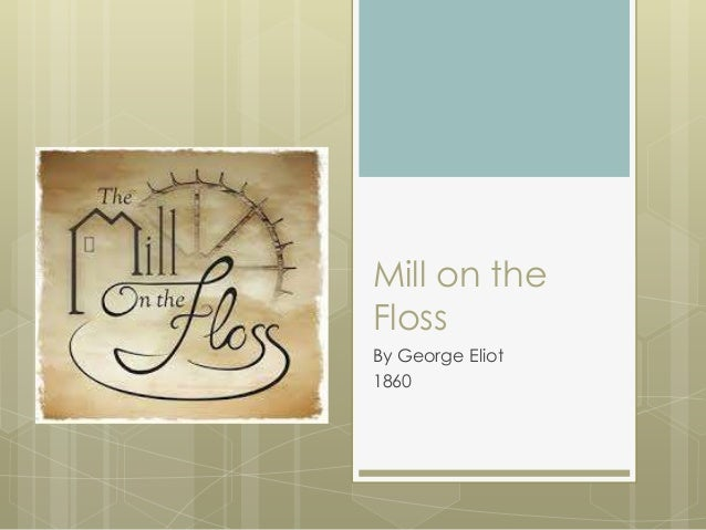 an analysis of the mill on the floss by george eliot Without any doubt, george eliot is one of the most influential writers of all english novelists in the nineteenth-century england her attitude toward feminism has aroused wide attention and has been.