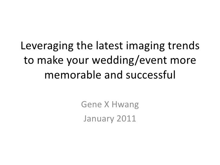 Leveraging the latest imaging trends to make your wedding/event more memorable and successful<br />Gene X Hwang <br />Janu...