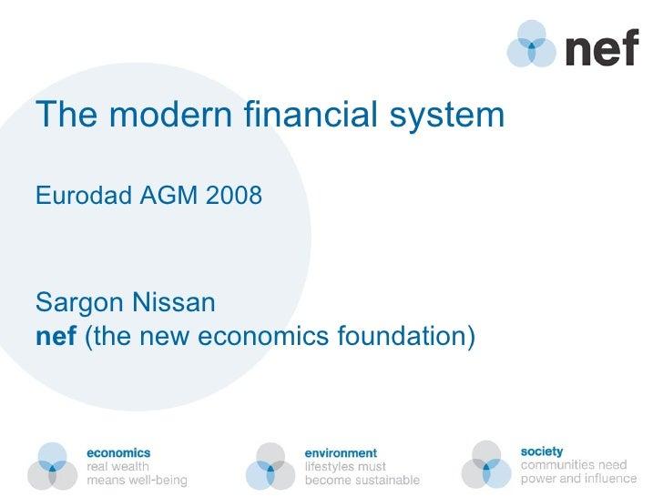 The modern financial system Eurodad AGM 2008 Sargon Nissan nef  (the new economics foundation)