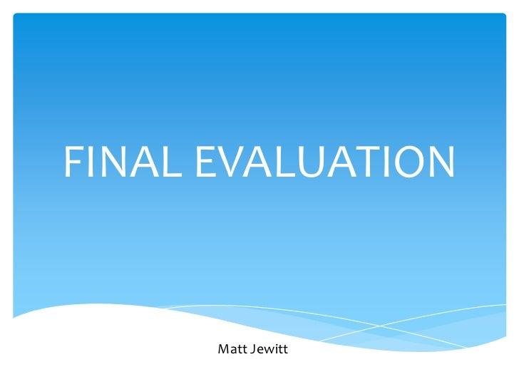 FINAL EVALUATION<br />Matt Jewitt<br />