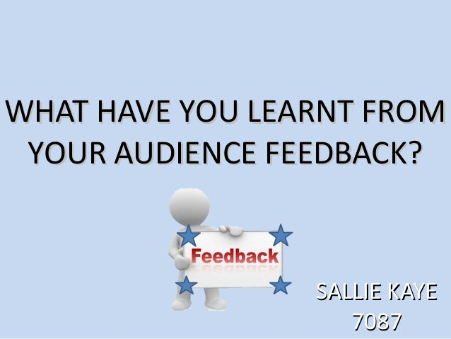 WHAT HAVE YOU LEARNT FROMWHAT HAVE YOU LEARNT FROM YOUR AUDIENCE FEEDBACK?YOUR AUDIENCE FEEDBACK? SALLIE KAYESALLIE KAYE 7...