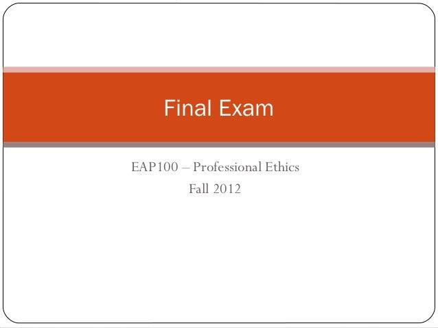 Final ExamEAP100 – Professional Ethics        Fall 2012