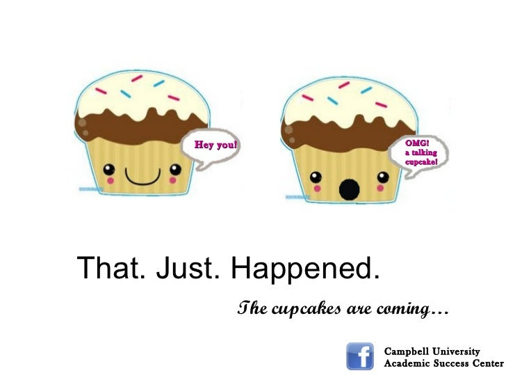 Campbell University  Academic Success Center OMG! a talking cupcake! Hey you! That. Just. Happened. The cupcakes are coming…
