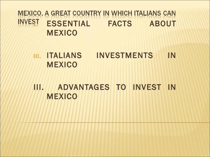 <ul><li>ESSENTIAL FACTS ABOUT MEXICO </li></ul><ul><li>ITALIANS INVESTMENTS IN MEXICO </li></ul><ul><li>III.  ADVANTAGES T...