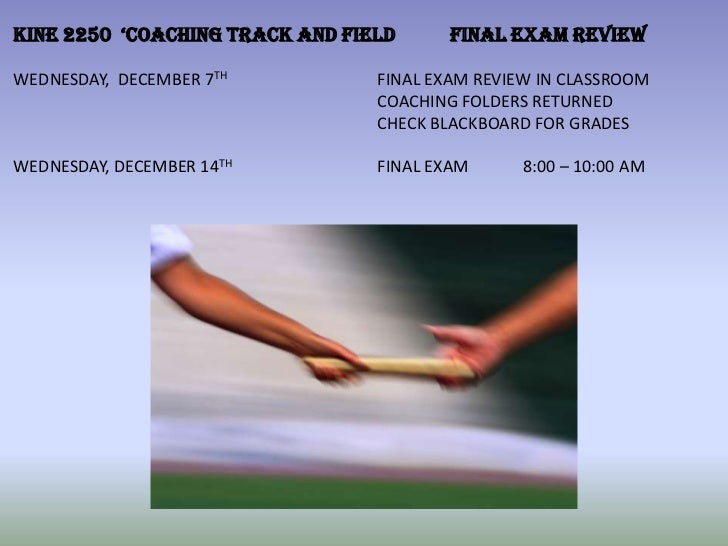 KINE 2250 'COACHING TRACK AND FIELD      FINAL EXAM REVIEWWEDNESDAY, DECEMBER 7TH          FINAL EXAM REVIEW IN CLASSROOM ...