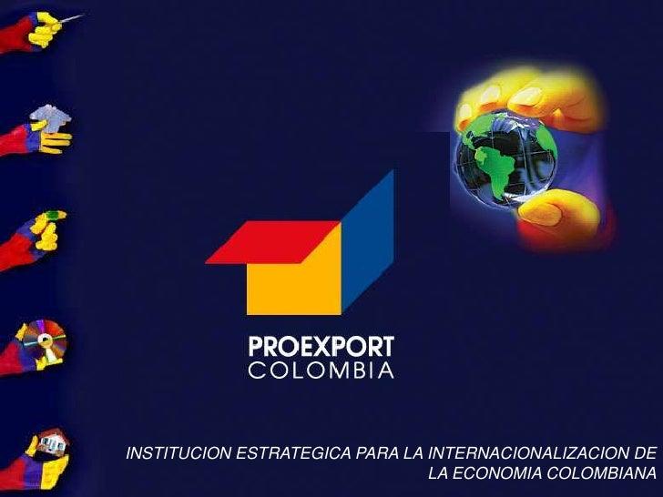 INSTITUCION ESTRATEGICA PARA LA INTERNACIONALIZACION DE LA ECONOMIA COLOMBIANA<br />