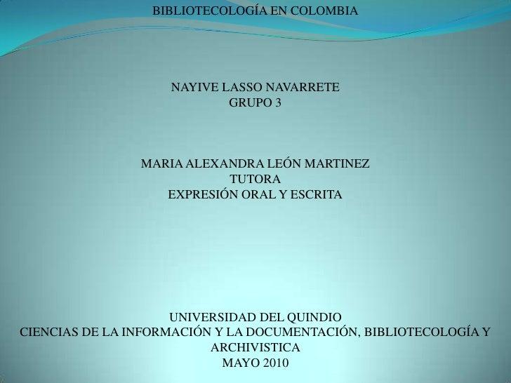 BIBLIOTECOLOGÍA EN COLOMBIA<br />NAYIVE LASSO NAVARRETE<br />GRUPO 3<br />MARIA ALEXANDRA LEÓN MARTINEZ<br />TUTORA<br />E...