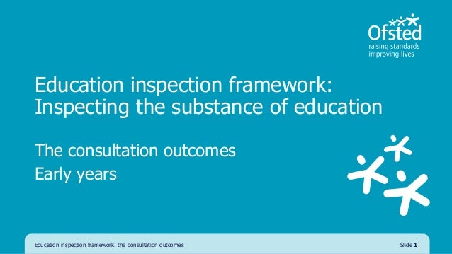 Education inspection framework: Inspecting the substance of education The consultation outcomes Early years Education insp...