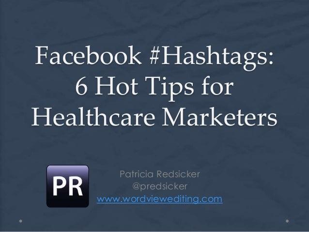 Facebook #Hashtags:6 Hot Tips forHealthcare MarketersPatricia Redsicker@predsickerwww.wordviewediting.com