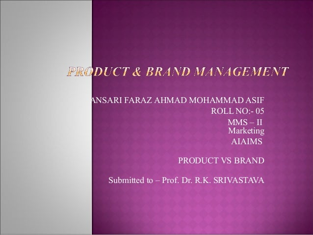 ANSARI FARAZ AHMAD MOHAMMAD ASIF ROLL NO:- 05 MMS – II Marketing AIAIMS PRODUCT VS BRAND Submitted to – Prof. Dr. R.K. SRI...