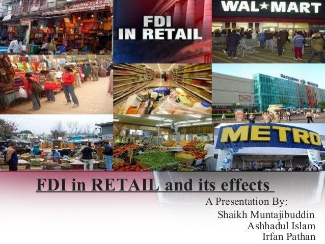 FDI in RETAIL and its effects A Presentation By: Ashhadul Islam Shaikh Muntajibuddin Irfan Pathan
