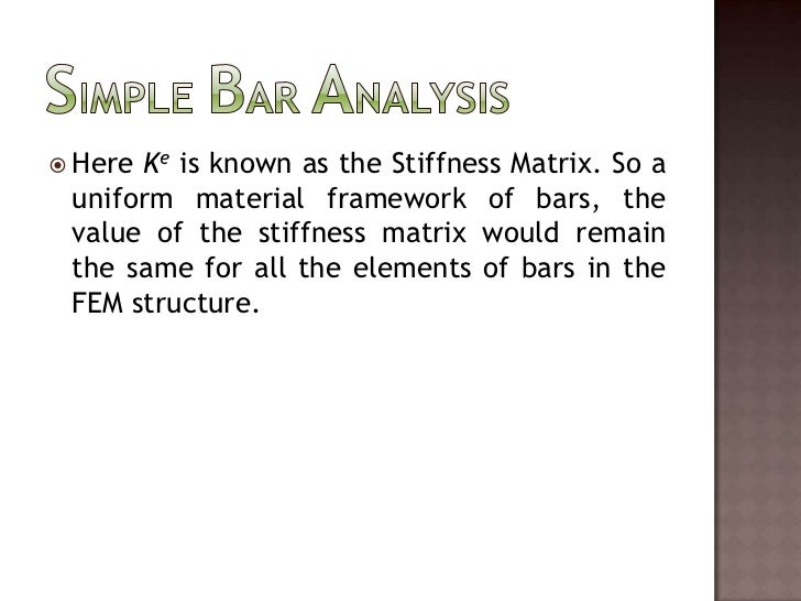 Simple Bar Analysis<br />Here Ke is known as the Stiffness Matrix. So a uniform material framework of bars, the value of t...