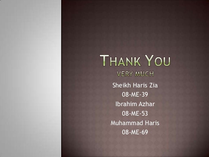 Thank YouVery Much<br />Sheikh Haris Zia<br />08-ME-39<br />Ibrahim Azhar<br />08-ME-53<br />Muhammad Haris<br />08-ME-69<...