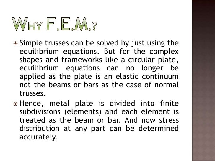 Why F.E.M.?<br /><ul><li>Simple trusses can be solved by just using the equilibrium equations. But for the complex shapes ...