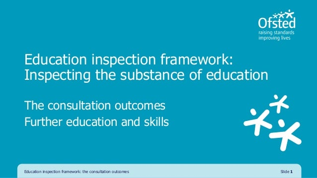 Education inspection framework: Inspecting the substance of education The consultation outcomes Further education and skil...