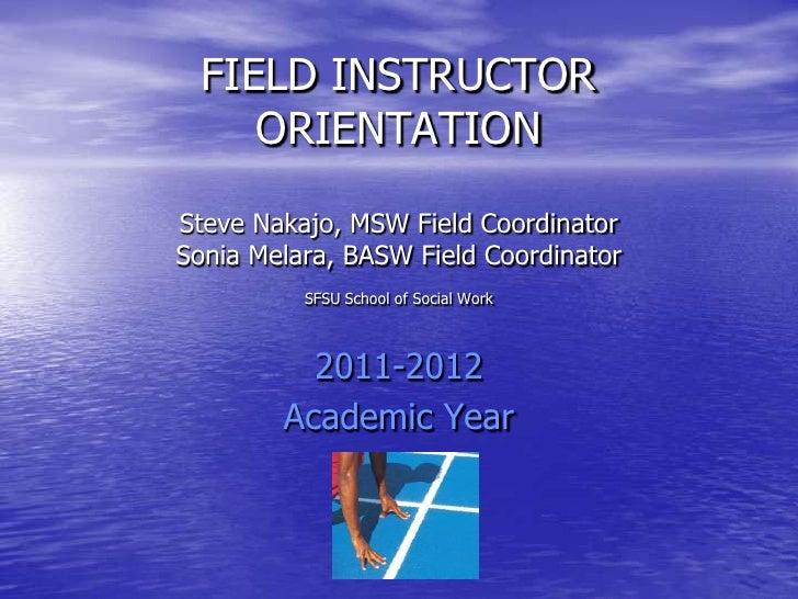 FIELD INSTRUCTOR ORIENTATIONSteve Nakajo, MSW Field CoordinatorSonia Melara, BASW Field CoordinatorSFSU School of Social W...