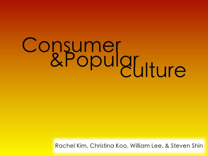 Consumer  &Popular        culture   Rachel Kim, Christina Koo, William Lee, & Steven Shin