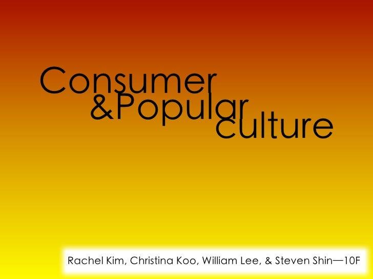 Consumer  &Popular        culture Rachel Kim, Christina Koo, William Lee, & Steven Shin—10F