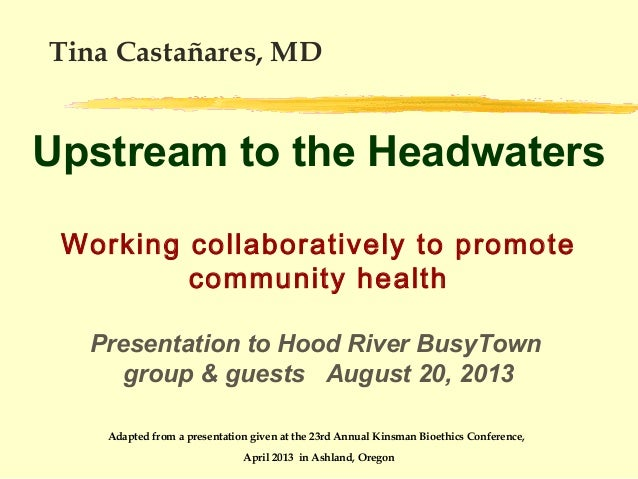 Tina Castañares, MD  Upstream to the Headwaters Working collaboratively to promote community health Presentation to Hood R...