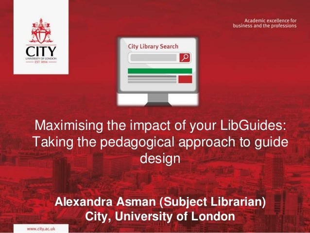 Maximising the impact of your LibGuides: Taking the pedagogical approach to guide design Alexandra Asman (Subject Libraria...