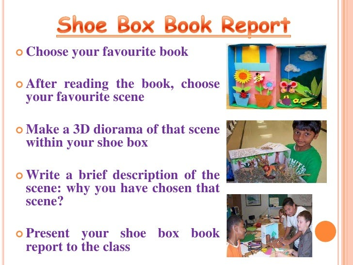 shoebox diorama book report A shoebox diorama represents a scene within the confines of a shoebox when used as a book report, you can decorate and arrange figures and objects inside of the shoebox to illustrate a scene from the book.