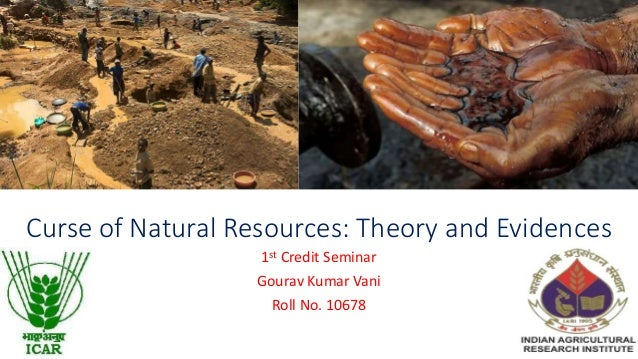 Curse of Natural Resources: Theory and Evidences 1st Credit Seminar Gourav Kumar Vani Roll No. 10678